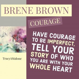 Have courage to be imperfect, tell your story of who you are with your whole heart.
