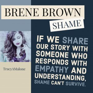 Shame: If we share our story with someone who responds with empathy and understanding, shame can't survive.