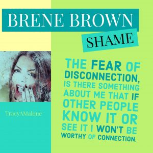 Shame: The fear of disconnection, is there something about me that if other people know it or see it I won't be worthy of connection.