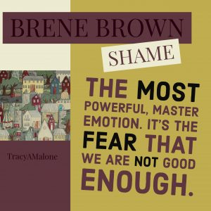 Shame: The most powerful, master emotion. It's the fear that we are not good enough.