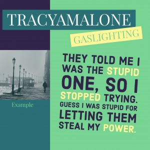 Gaslighting: They told me I was the stupid one, so I stopped trying. Guess I was stupid for letting them steal my power.