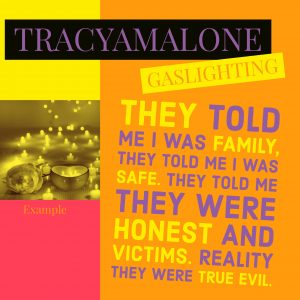 Gaslighting: They told me I was family, they told me I was safe, they told me they were honest and victims. Reality, they were true evil.