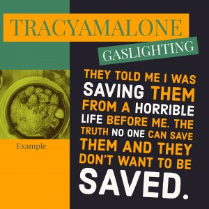 Gaslighting: They told me I was saving them from a horrible life before me. The truth no on can save them and they don't want to be saved.