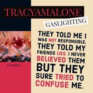 Gaslighting: They told me I was not responsible, they told my friends lies. I never believed them but they sure tried to confuse me.