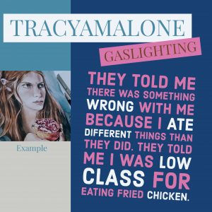 Gaslighting: They told me there was something wrong with me because I ate different things than they did. They told me I was low class for eating fried chicken.