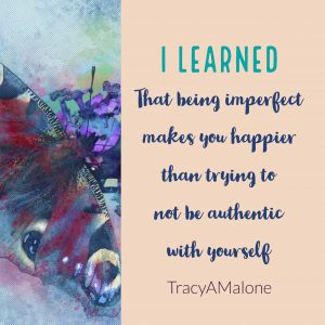 I learned that being imperfect makes you happier than trying to not be authentic with yourself.