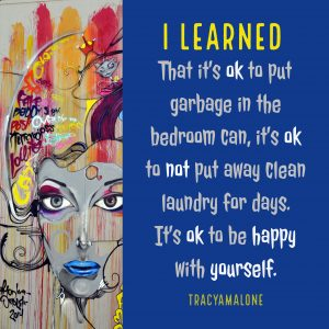 I learned that it's ok to put garbage in the bedroom can, it's ok to not put away clean laundry for days. It's ok to be happy with yourself.