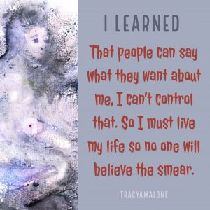 I learned that people can say what they want about me. I can't control that. So I must live with my life so no one will believe the smear.