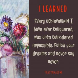 I learned every achievement I have ever conquered was once considered impossible. Follow your dreams and never say never.