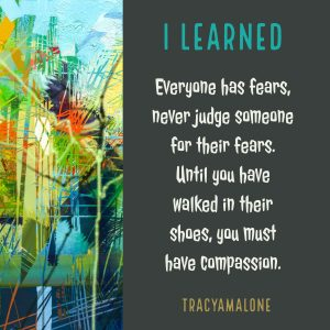 I learned everyone has fears, never judge someone for their fears until you have walked in their shoes, you must have compassion.