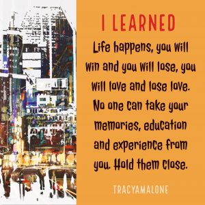 I learned life happens, you will win and you will lose, you will love and lose love. No one can take your memories, education and experience from you. Hold them close.