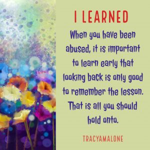 I learned when you have been abused, it is important to learn early that looking back is only good to remember the lesson. That is all you should hold onto.