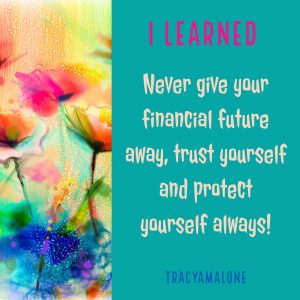 I learned... Never give your financial future away, trust yourself and protect yourself always!