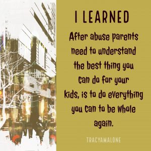 I learned... After abuse parents need to understand the best thing you can do for your kids, is to do everything you can to be whole again.