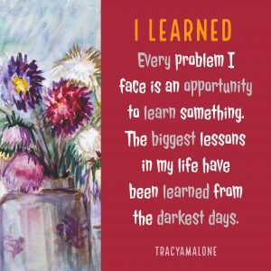 I learned every problem I face is an opportunity to learn something. The biggest lessons in my life have been learned from the darkest days.