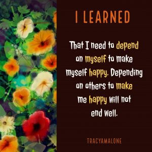 I learned that I need to depend on myself to make myself happy. Depending on others to make me happy will not end well.