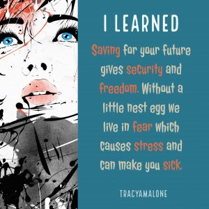 I learned saving for your future gives security and freedom. Without a little nest egg we live in fear which causes stress and can make you sick.