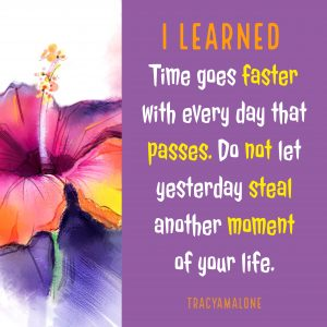 I learned time goes faster with every day that passes. Do not let yesterday steal another moment of your life.