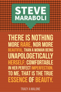 Steve Mariboli: There is nothing more rare, nor more beautiful, than a woman being unapologetically herself; comfortable in her perfect imperfection, to me, that is the true essence of beauty.