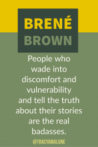 People who wade into discomfort and vulnerability and tell the truth about their stories are the real badasses.