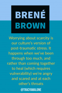 Worrying about scarcity is our culture's version of post-traumatic stress. It happens when we've been through too much, and rather than coming together to heal (which requires vulnerability) we're angry and scared and at each other's throats.