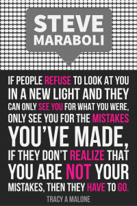 Steve Mariboli: If people refuse to look at you in a new light and they can only see you for what you were, only see you for the mistakes you've made, if they don't realize that you are not your mistakes, then they have to go.