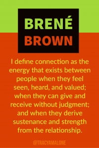 I define connection as the energy that exists between people when they feel seen, heard, and valued; when they can give and receive without judgment; and when they derive sustenance and strength from the relathionship.