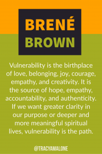 Vulnerability is the birthplace of love, belonging, joy, courage, empathy, and creativity. It is the source of hope, empathy, accountability, and authenticity. If we want greater clarity in our purpose or deeper and more meaningful spiritual lives, vulnerability is the path.