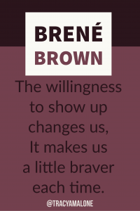 The willingness to show up changes us, it makes us a little braver each time.