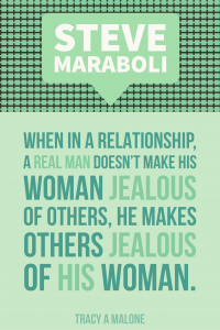 Steve Mariboli: When in a relationship, a real man doesn't make his woman jealous of others, he makes others jealous of his woman.