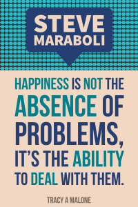 Steve Mariboli: Happiness is not the absence of problems, it's the ability to deal with them.