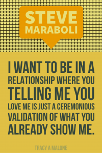Steve Mariboli: I want to be in a relationship where you telling me you love me is just a ceremonious validation of what you already show me.