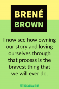 I now see how owning our story and loving ourselves through that process is the bravest thing that we will ever do.