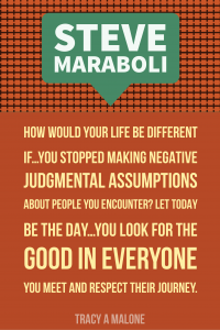 Steve Mariboli: How would your life be different if...you stopped making jusgmental assumptions about people you encounter? Let today be the day...you look for the good in everyone you meet and respect their journey.