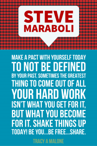 Steve Mariboli: Make a pact with yourself today to not be defined by your past, sometimes the greatest thing to come out of all your hard work isn't what you get for it, but what you become for it. Shake things up today! Be you...Be free...Share.
