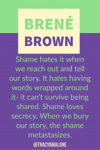 Shame hates it when we reach out and tell our story. It hates having words wrapped around it - It can't survive being shared. Shame loves secrecy. When we bury our story, the shame metastisizes.