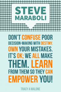 Steve Mariboli: Don't confuse poor decision-making with destiny. Own your mistakes. It's ok; we all make them. Learn from them so they can empower you.
