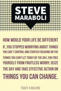 Steve Mariboli: How would your life be different if you stopped worrying about things you can't control and started focusing on the things you can? Let today be the day you free yourself from the fruitless worry, seize the day and take effective action on things you can change.