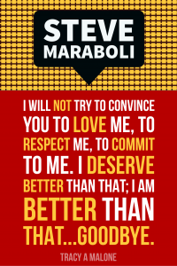 Steve Mariboli: I will not try to convince you to love me, to respect me, to commit to me. I deserve better than that; I am better than that...goodbye.