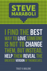 Steve Mariboli: I find the best way to love someone is not to change them, but instead help them reveal the greatest version of themselves.
