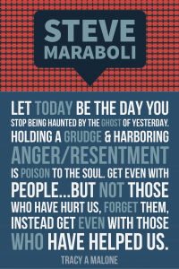 Steve Mariboli: Let today be the day you stop being haunted by the ghost of yesterday. Holding a grudge & harboring anger/resentment is poison to the soul. Get even with people...but not those who have hurt us, forget them, instead get even with those who have helped us.