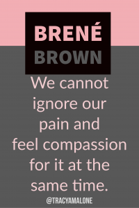 We cannot ignore our pain and feel compassion for it at the same time.