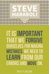 Steve Mariboli: It is important that we forgive ourselves for making mistakes. We need to learn from our errors and move on.