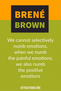 We cannot selectively numb emotions, when we numb the painful emotions, we also numb the positive emotions.