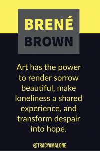 Art has the power to render sorrow beautiful, make loneliness a shared experience, and transform despair into hope.