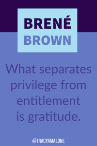 What separates privilege from entitlement is gratitude.