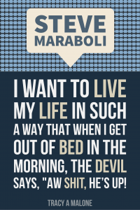 "Steve Mariboli: I want to live my life in such a way that when I get out of bed in the morning, the devil says, ""Aw shit, he's up!"""