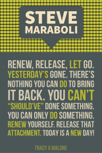 "Steve Mariboli: Renew, release, let go. Yesterday's gone. There's nothing you can do to bring it back. You can't ""should've"" done something. You can only do something. Renew yourself, release that attachment. Today is a new day!"