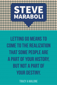 Steve Mariboli: Letting go means to come to the realization that some people are a part of your history, but not a part of your destiny.