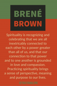Spirituality is recognizing and celebrating that we are all inextricably connected to each other by a power greater than all of us, and that our connection to that power and to one another is grounded in love and compassion. Practicing spirituality brings a sense of perspective, meaning and purpose to our lives.